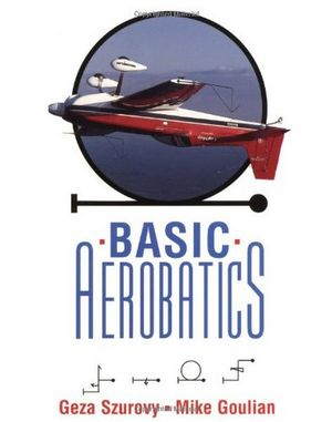 Basic Aerobatics - by Geza Szurovy & Mike Goulian