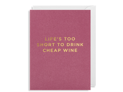 Life's Too Short To Drink Cheap Wine
