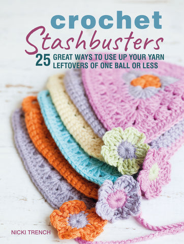 Crochet Stashbusters: 25 Great Ways to Use Up Your Yarn Leftovers