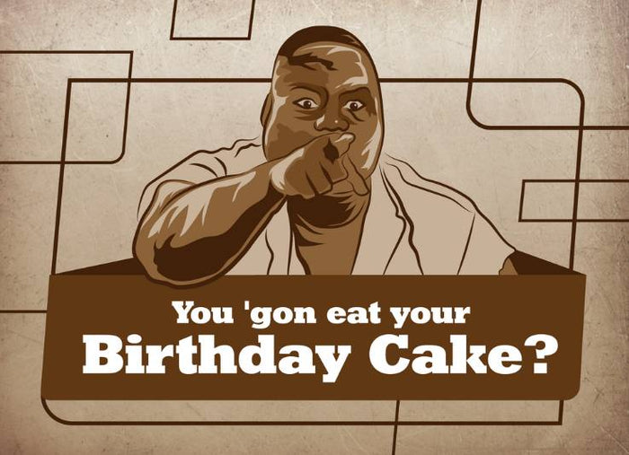 You 'Gon Eat Your Birthday Cake?