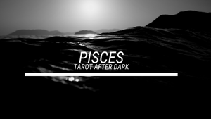 PISCES - TAROT AFTER DARK (JUNE16)