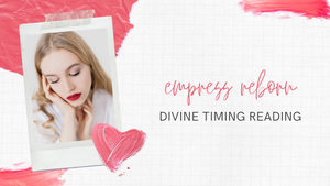 DIVINE TIMING - HEALING FROM THE PAST, EMPRESS REBORN