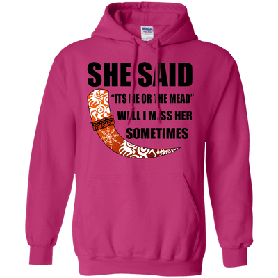 She said its either me or the mead heliconia pullover hoodie