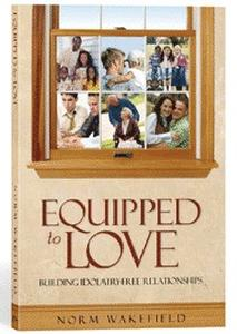 Book - Equipped to Love: Building Idolatry-free Relationships by Norm Wakefield - HBC