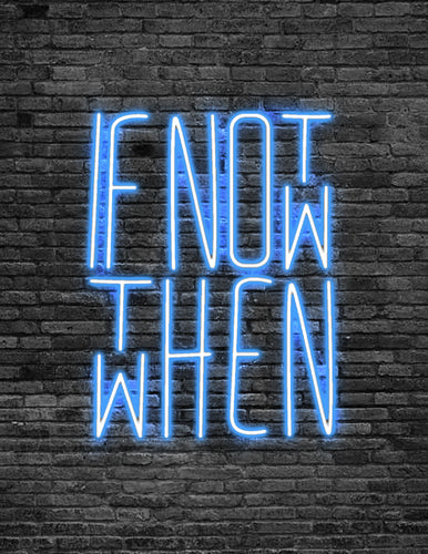 'IF NOT NOW THEN WHEN' Neon Sign