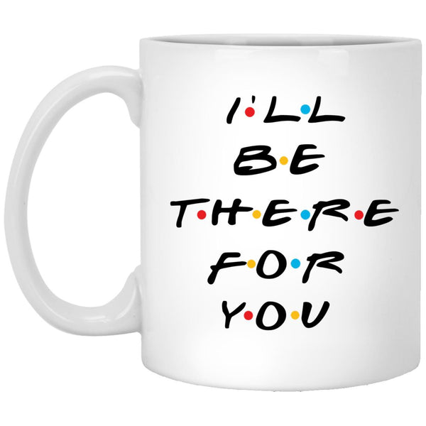 I'll Be There for You - Friends Mug -  XP8434 11 oz. White Mug - CustomTeesGifts