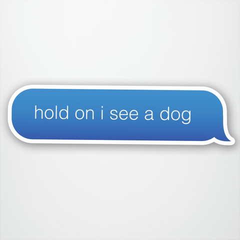 Hold On I See A Dog Text