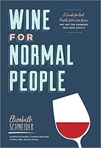 Wine For Normal People: A Guide For People Who Like Wine, But Not The Snobbery That Goes With It