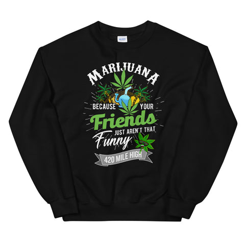 Marijuana Because Your Friends Just Aren't That Funny Sweatshirt Black Color | 420 Mile High
