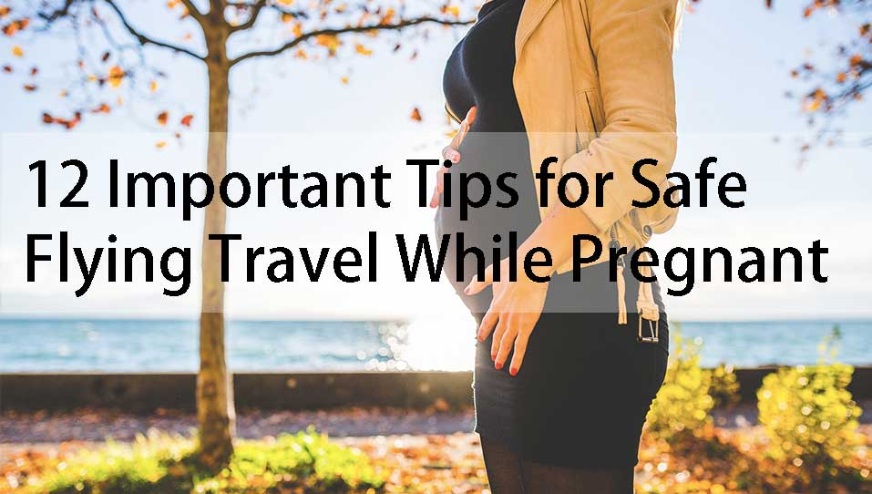 12 Important Tips For Safe Flying Travel When Pregnant