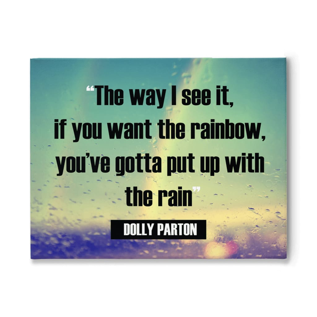 The way I see it if you want the rainbow youve gotta put up with the rain Dolly Parton - 11x14 inch - Rainbow