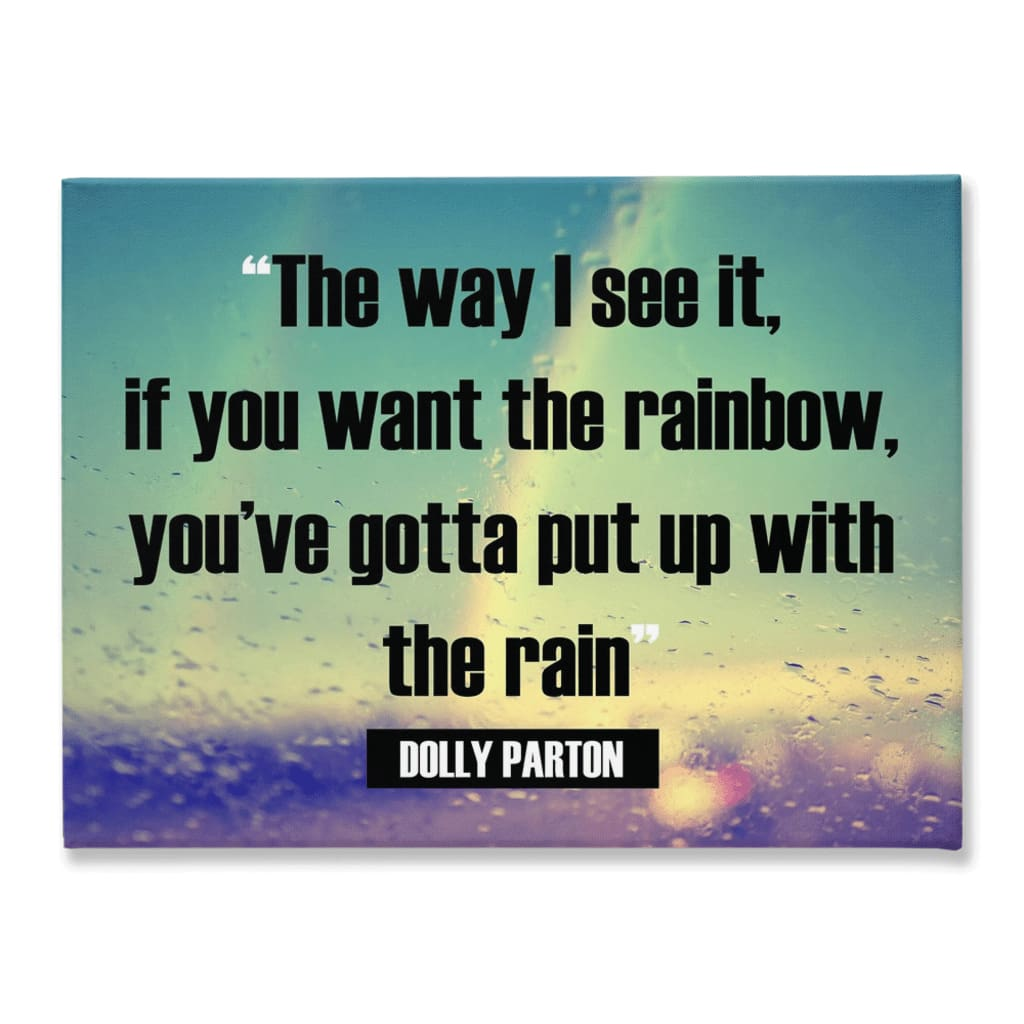 The way I see it if you want the rainbow youve gotta put up with the rain Dolly Parton - 18x24 inch - Rainbow