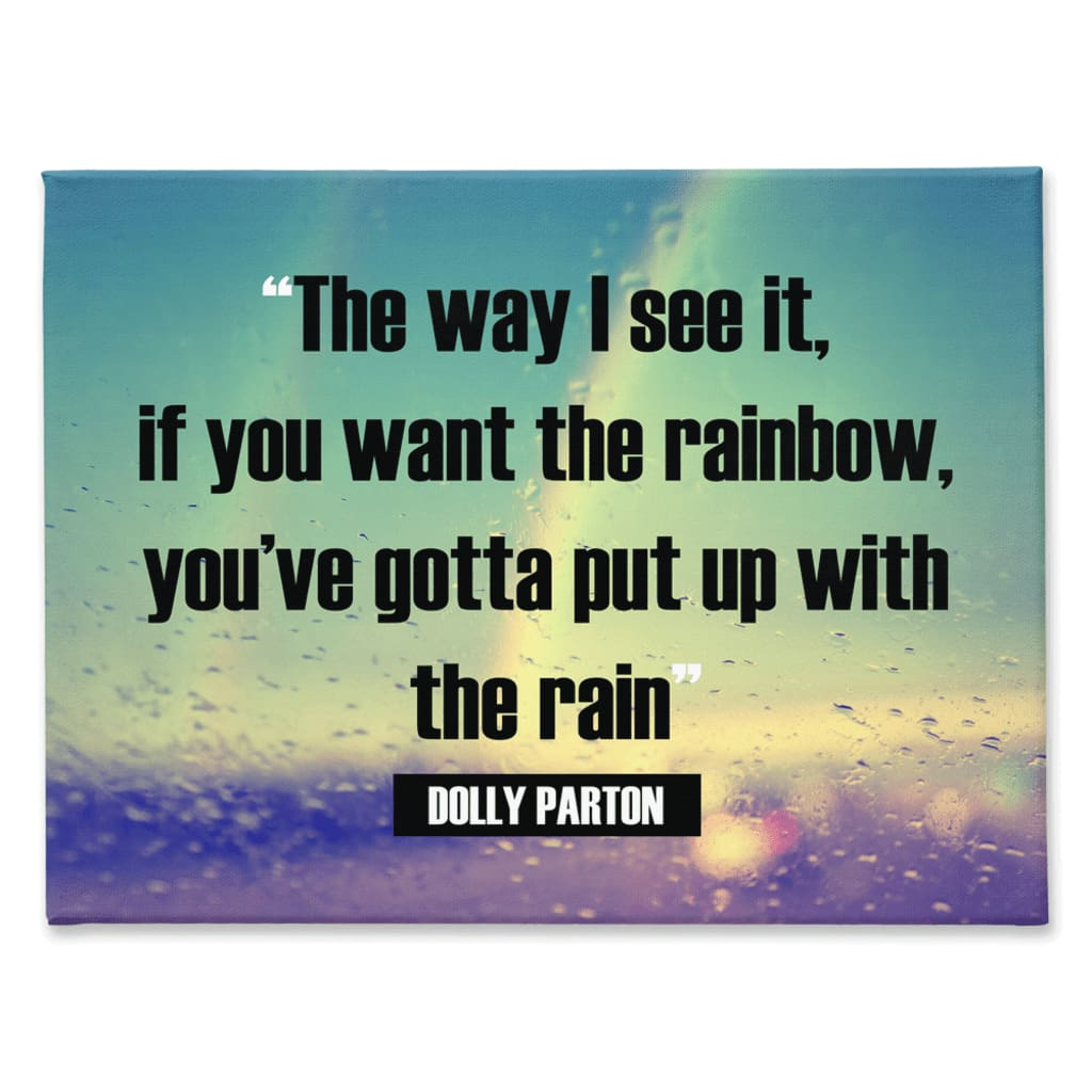 The way I see it if you want the rainbow youve gotta put up with the rain Dolly Parton - 30x40 inch - Rainbow