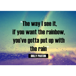 The way I see it if you want the rainbow youve gotta put up with the rain - Pro Photo Print - 5x7 inch