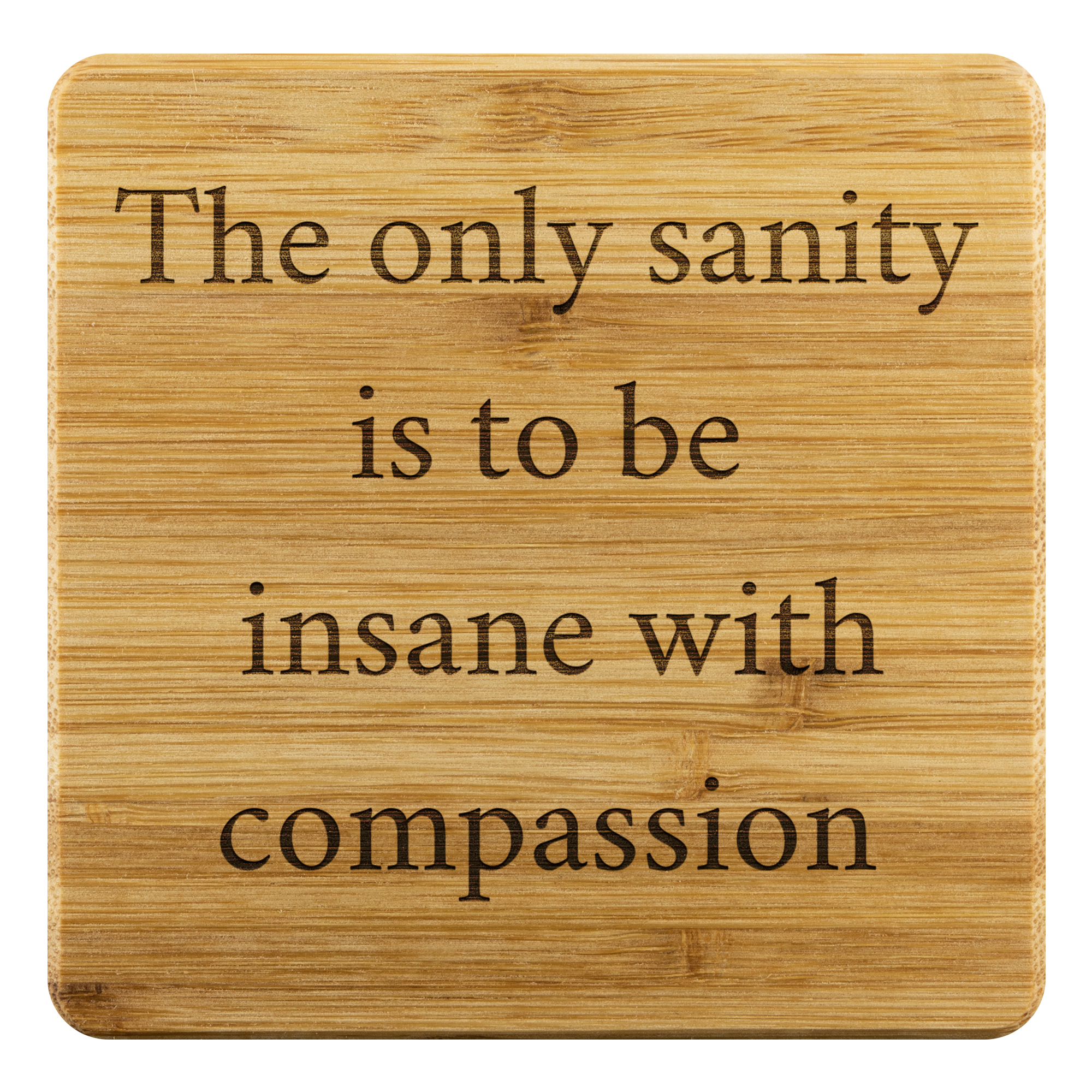 The only sanity is to be insane with compassion