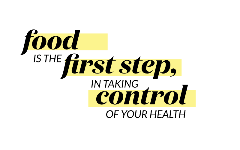 Food is the first step, in taking control of your health