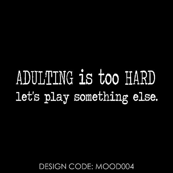 ADULTING IS TOO HARD LET'S  PLAY SOMETHING ELSE - MOOD004