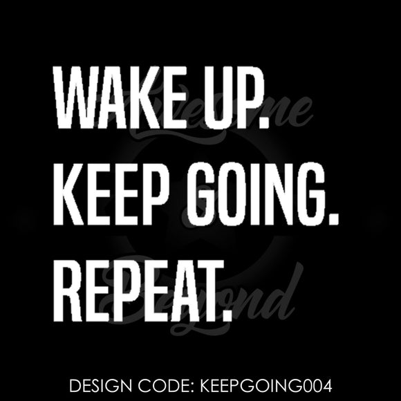 WAKE UP. KEEP GOING. REPEAT. - KEEPGOING004