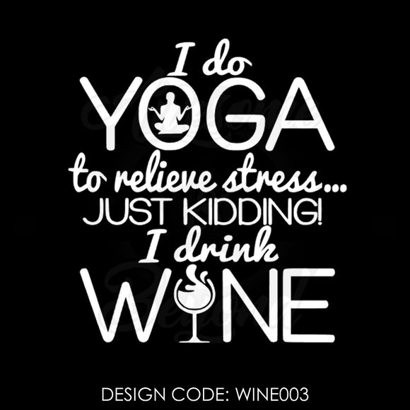 I DO YOGA TO RELIVE STRESS JUST KIDDING I DRINK WINE