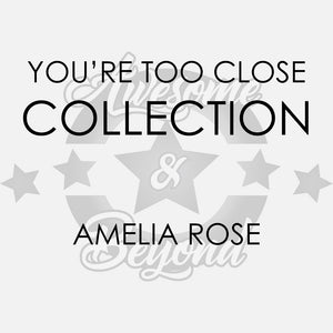 YOU'RE TOO CLOSE COLLECTION - AMELIA ROSE