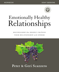 Emotionally Healthy Relationships Workbook: Discipleship that Deeply Changes Your Relationship with Others by Peter Scazzero and Geri Scazzero