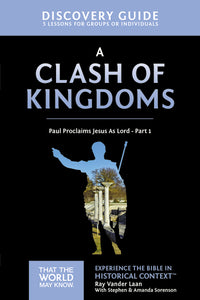 A Clash of Kingdoms Discovery Guide: Paul Proclaims Jesus As Lord – Part 1 by Ray Vander Laan and Stephen and Amanda Sorenson