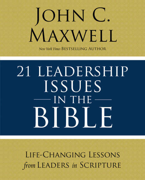 21 Leadership Issues in the Bible: Understanding Critical Issues Faced by the Men and Women of the Bible