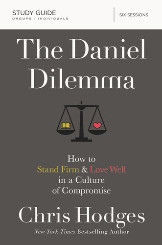 The Daniel Dilemma Study Guide: How to Stand Firm and Love Well in a Culture of Compromise by Chris Hodges