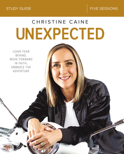 Unexpected Study Guide: Leave Fear Behind, Move Forward in Faith, Embrace the Adventure by Christine Caine