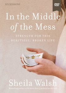 In the Middle of the Mess Video Study: Strength for This Beautiful, Broken Life by Sheila Walsh