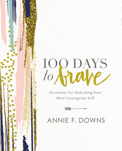100 Days to Brave: Devotions for Unlocking Your Most Courageous Self by Annie F. Downs