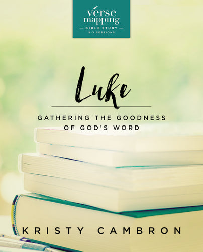 Verse Mapping Luke: Gathering the Goodness of God's Word by Kristy Cambron