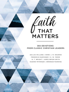 Faith That Matters: 365 Devotions from Classic Christian Leaders by Eugene H. Peterson, Brennan Manning, A. W. Tozer, Frederick Buechner, Henri Nouwen, Bryan W. Smith, Dallas Willard, and N. T. Wright