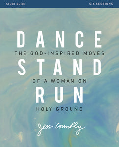Dance, Stand, Run Study Guide: The God-Inspired Moves of a Woman on Holy Ground by Jess Connolly