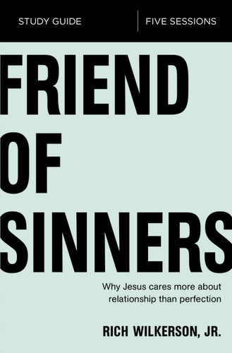 Friend of Sinners Study Guide: Why Jesus Cares More About Relationship Than Perfection by Rich Wilkerson Jr.