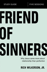 Friend of Sinners Study Guide: Why Jesus Cares More About Relationship Than Perfection