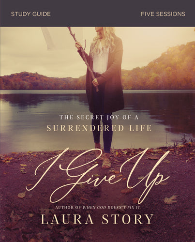 I Give Up Study Guide: The Secret Joy of a Surrendered Life by Laura Story