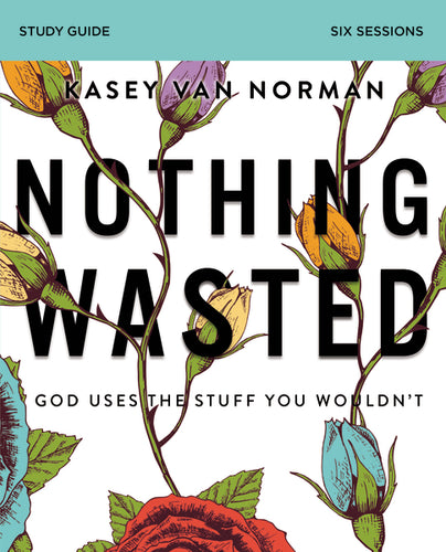 Nothing Wasted Study Guide: God Uses the Stuff You Wouldn't by Kasey Van Norman