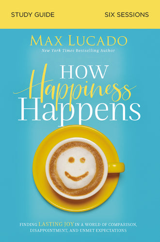 How Happiness Happens Study Guide: Finding Lasting Joy in a World of Comparison, Disappointment, and Unmet Expectations by Max Lucado