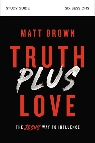 Truth Plus Love Study Guide: The Jesus Way to Influence by Matt Brown