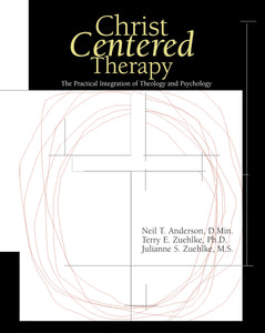 Christ-Centered Therapy: The Practical Integration of Theology and Psychology by Neil T. Anderson, Terry E. Zuehlke, and Julie Zuehlke