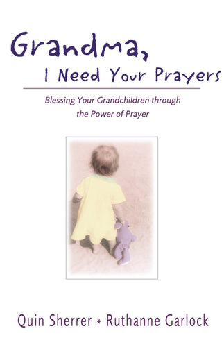 Grandma, I Need Your Prayers: Blessing Your Grandchildren through the Power of Prayer by Quin M. Sherrer and Ruthanne Garlock