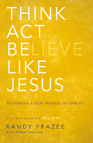 Think, Act, Be Like Jesus: Becoming a New Person in Christ by Randy Frazee and Robert Noland