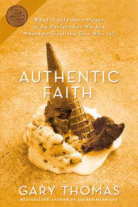 Authentic Faith: The Power of a Fire-Tested Life by Gary L. Thomas