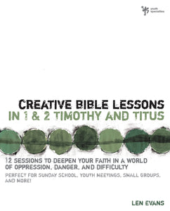 Creative Bible Lessons in 1 and 2 Timothy and Titus: 12 Sessions to Deepen Your Faith in a World of Oppression, Danger, and Difficulty by Len Evans