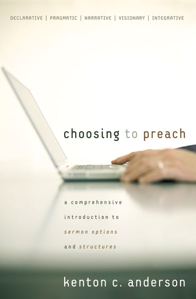 Choosing to Preach: A Comprehensive Introduction to Sermon Options and Structures by Kenton C. Anderson