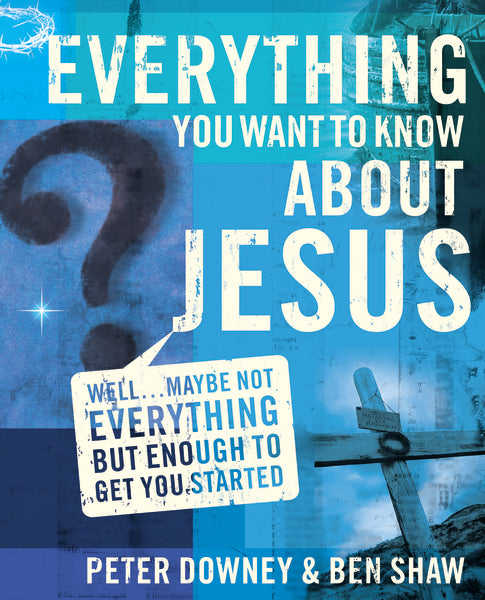 Everything You Want to Know about Jesus: Well … Maybe Not Everything but Enough to Get You Started by Peter Douglas Downey and Ben James Shaw
