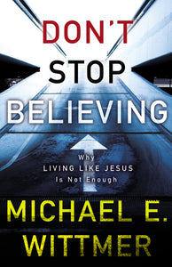 Don't Stop Believing: Why Living Like Jesus Is Not Enough by Michael E. Wittmer