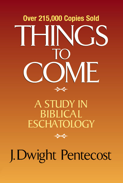Things to Come: A Study in Biblical Eschatology