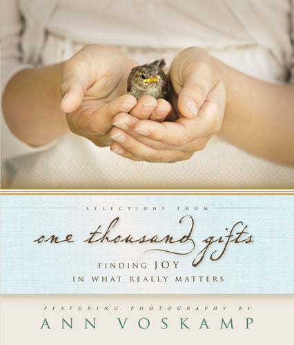 Selections from One Thousand Gifts: Finding Joy in What Really Matters by Ann Voskamp